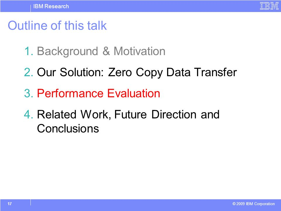 IBM Research © 2009 IBM Corporation 17 Outline of this talk 1.Background & Motivation 2.Our Solution: Zero Copy Data Transfer 3.Performance Evaluation 4.Related Work, Future Direction and Conclusions