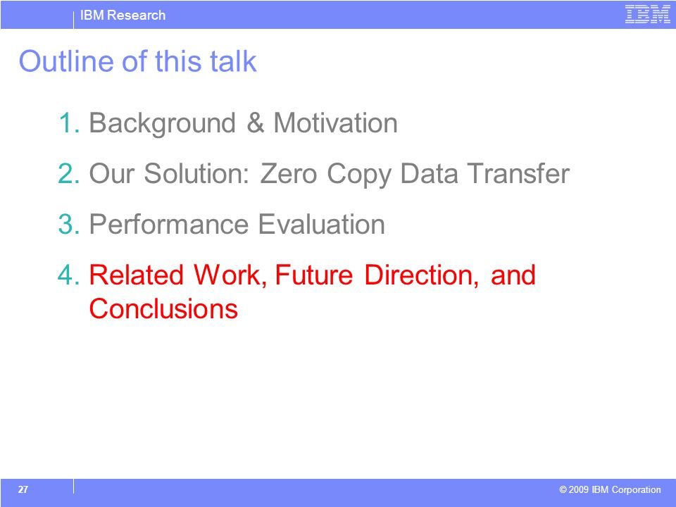 IBM Research © 2009 IBM Corporation 27 Outline of this talk 1.Background & Motivation 2.Our Solution: Zero Copy Data Transfer 3.Performance Evaluation 4.Related Work, Future Direction, and Conclusions