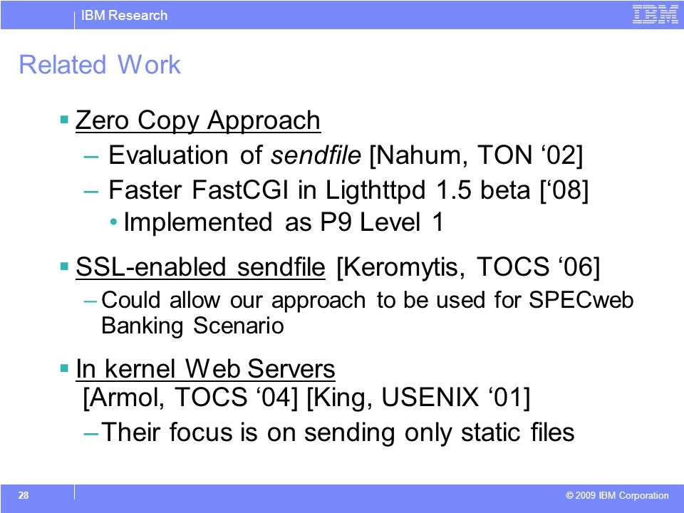 IBM Research © 2009 IBM Corporation 28 Related Work Zero Copy Approach – Evaluation of sendfile [Nahum, TON 02] – Faster FastCGI in Ligthttpd 1.5 beta [08] Implemented as P9 Level 1 SSL-enabled sendfile [Keromytis, TOCS 06] –Could allow our approach to be used for SPECweb Banking Scenario In kernel Web Servers [Armol, TOCS 04] [King, USENIX 01] –Their focus is on sending only static files