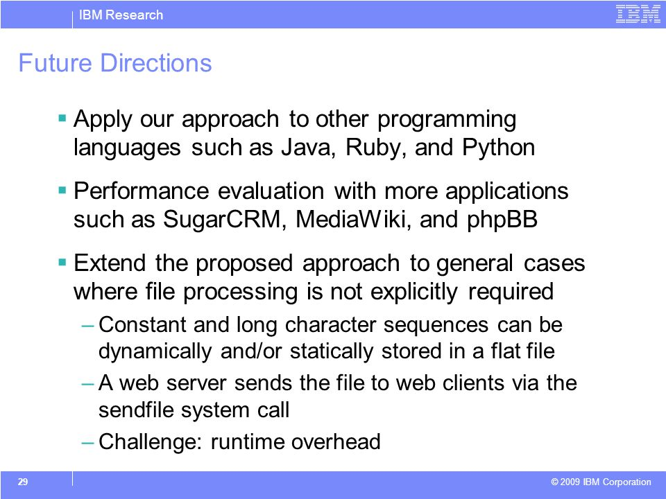 IBM Research © 2009 IBM Corporation 29 Future Directions Apply our approach to other programming languages such as Java, Ruby, and Python Performance evaluation with more applications such as SugarCRM, MediaWiki, and phpBB Extend the proposed approach to general cases where file processing is not explicitly required –Constant and long character sequences can be dynamically and/or statically stored in a flat file –A web server sends the file to web clients via the sendfile system call –Challenge: runtime overhead