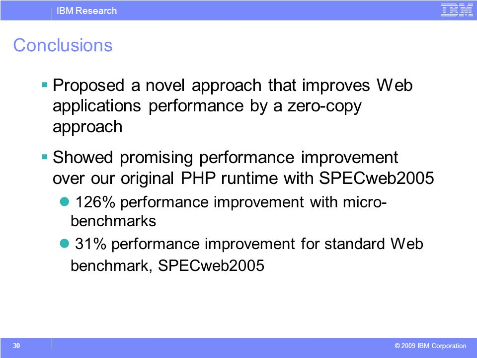 IBM Research © 2009 IBM Corporation 30 Conclusions Proposed a novel approach that improves Web applications performance by a zero-copy approach Showed promising performance improvement over our original PHP runtime with SPECweb2005 126% performance improvement with micro- benchmarks 31% performance improvement for standard Web benchmark, SPECweb2005