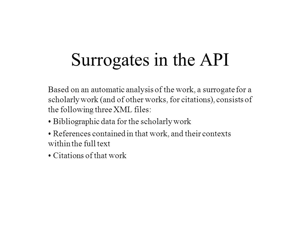 Surrogates in the API Based on an automatic analysis of the work, a surrogate for a scholarly work (and of other works, for citations), consists of the following three XML files: Bibliographic data for the scholarly work References contained in that work, and their contexts within the full text Citations of that work