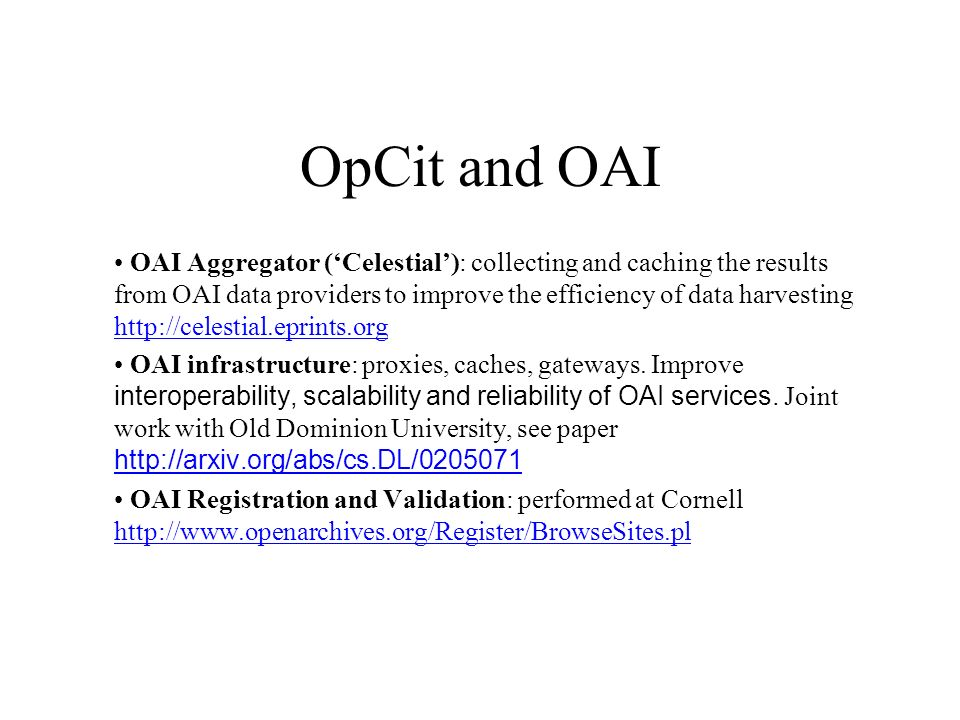 OpCit and OAI OAI Aggregator (Celestial): collecting and caching the results from OAI data providers to improve the efficiency of data harvesting http://celestial.eprints.org http://celestial.eprints.org OAI infrastructure: proxies, caches, gateways.