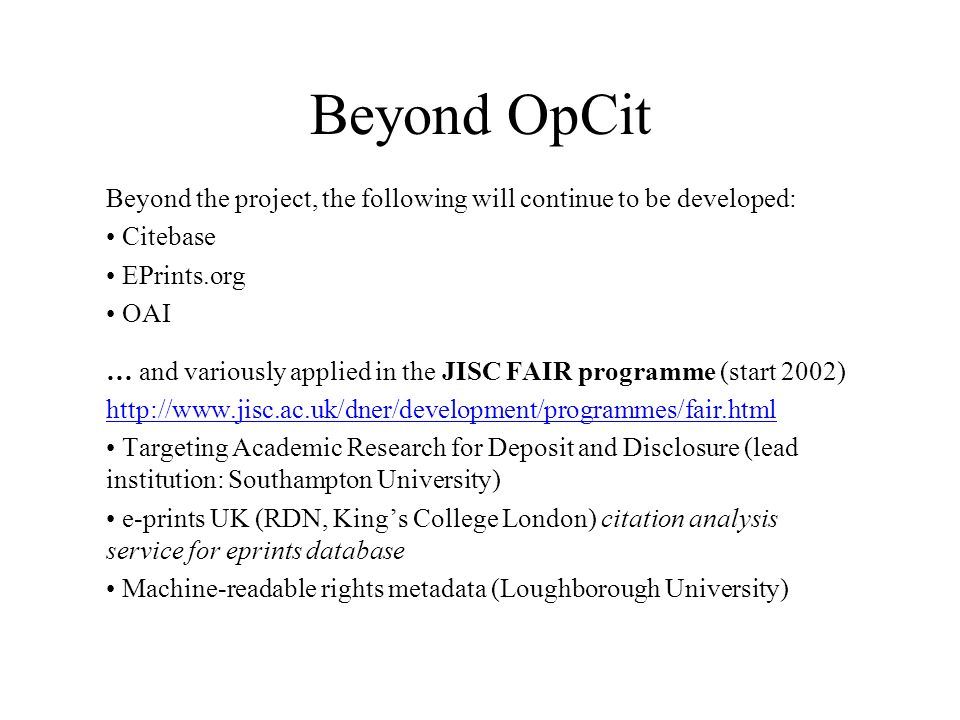 Beyond OpCit Beyond the project, the following will continue to be developed: Citebase EPrints.org OAI … and variously applied in the JISC FAIR programme (start 2002) http://www.jisc.ac.uk/dner/development/programmes/fair.html Targeting Academic Research for Deposit and Disclosure (lead institution: Southampton University) e-prints UK (RDN, Kings College London) citation analysis service for eprints database Machine-readable rights metadata (Loughborough University)