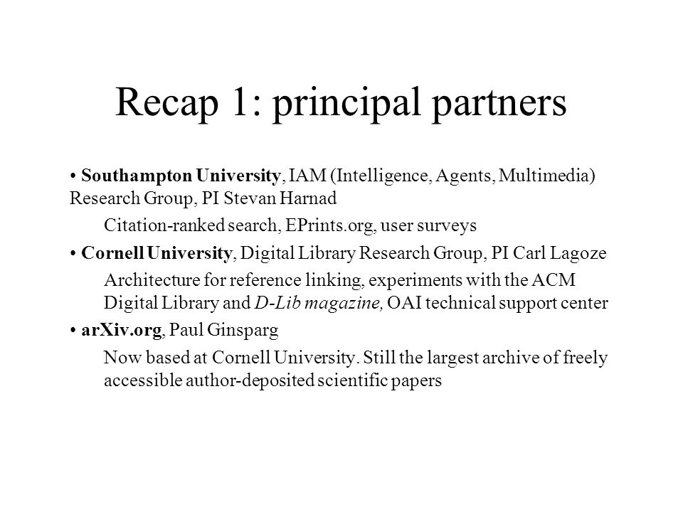 Recap 1: principal partners Southampton University, IAM (Intelligence, Agents, Multimedia) Research Group, PI Stevan Harnad Citation-ranked search, EPrints.org, user surveys Cornell University, Digital Library Research Group, PI Carl Lagoze Architecture for reference linking, experiments with the ACM Digital Library and D-Lib magazine, OAI technical support center arXiv.org, Paul Ginsparg Now based at Cornell University.