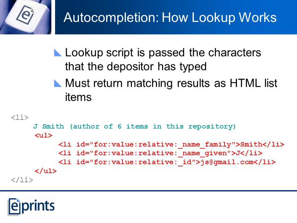 Autocompletion: How Lookup Works Lookup script is passed the characters that the depositor has typed Must return matching results as HTML list items J Smith (author of 6 items in this repository) Smith J js@gmail.com
