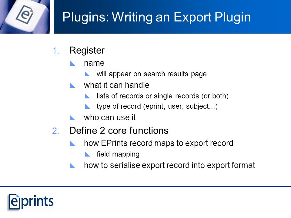 Plugins: Writing an Export Plugin Register name will appear on search results page what it can handle lists of records or single records (or both) type of record (eprint, user, subject...) who can use it Define 2 core functions how EPrints record maps to export record field mapping how to serialise export record into export format