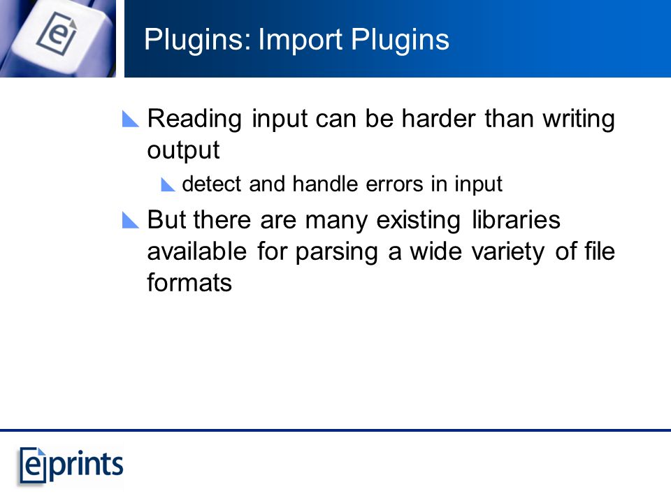 Plugins: Import Plugins Reading input can be harder than writing output detect and handle errors in input But there are many existing libraries available for parsing a wide variety of file formats