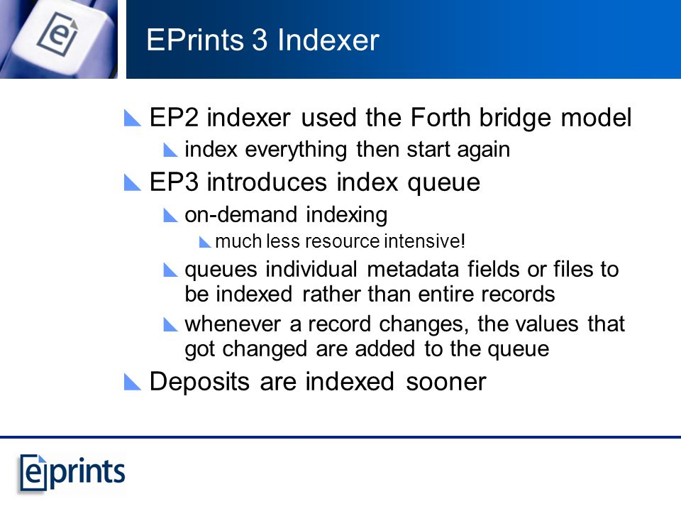 EPrints 3 Indexer EP2 indexer used the Forth bridge model index everything then start again EP3 introduces index queue on-demand indexing much less resource intensive.