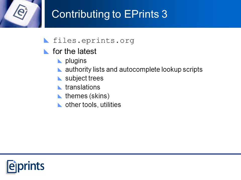 Contributing to EPrints 3 files.eprints.org for the latest plugins authority lists and autocomplete lookup scripts subject trees translations themes (skins) other tools, utilities