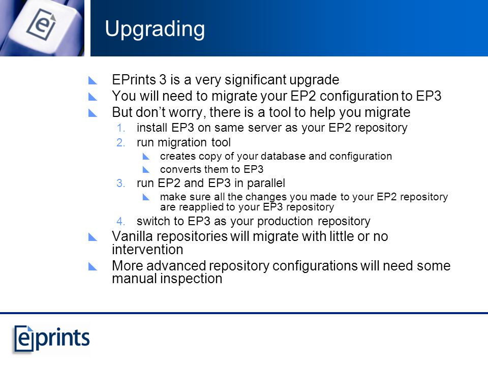 Upgrading EPrints 3 is a very significant upgrade You will need to migrate your EP2 configuration to EP3 But dont worry, there is a tool to help you migrate install EP3 on same server as your EP2 repository run migration tool creates copy of your database and configuration converts them to EP3 run EP2 and EP3 in parallel make sure all the changes you made to your EP2 repository are reapplied to your EP3 repository switch to EP3 as your production repository Vanilla repositories will migrate with little or no intervention More advanced repository configurations will need some manual inspection