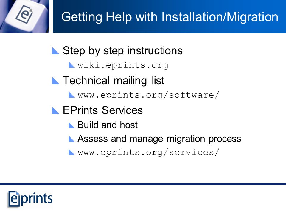 Getting Help with Installation/Migration Step by step instructions wiki.eprints.org Technical mailing list www.eprints.org/software/ EPrints Services Build and host Assess and manage migration process www.eprints.org/services/