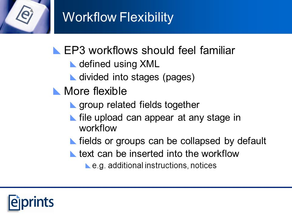 Workflow Flexibility EP3 workflows should feel familiar defined using XML divided into stages (pages) More flexible group related fields together file upload can appear at any stage in workflow fields or groups can be collapsed by default text can be inserted into the workflow e.g.