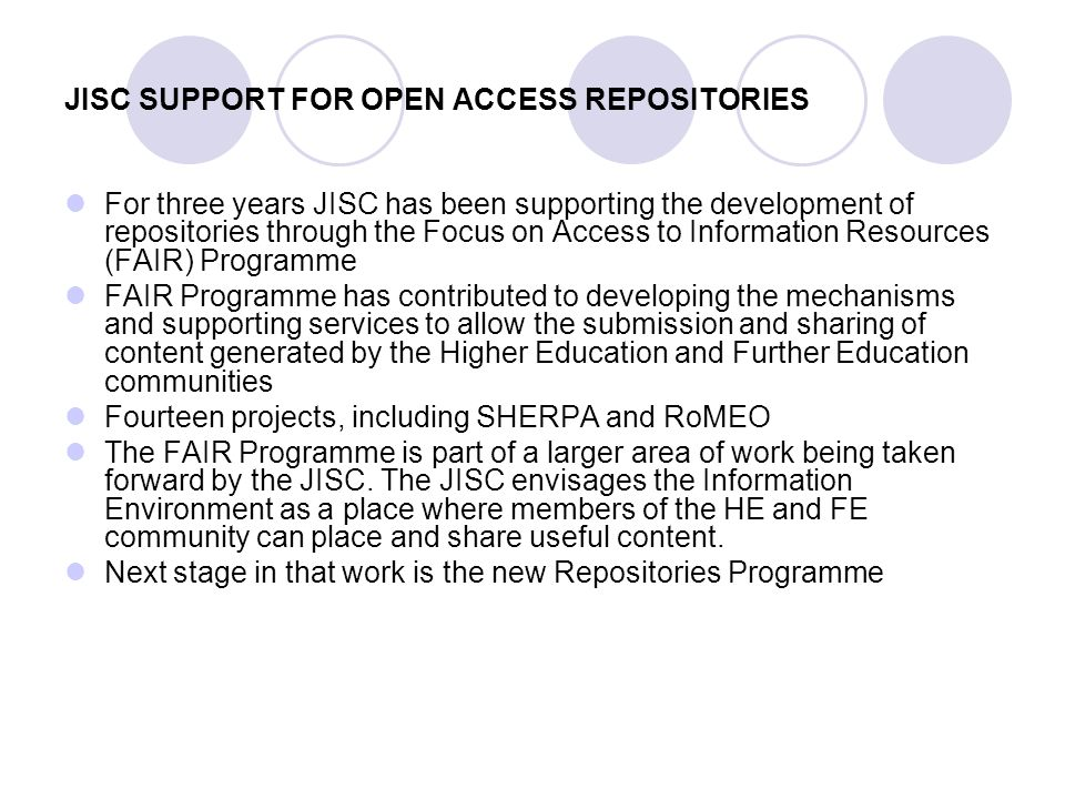 JISC SUPPORT FOR OPEN ACCESS REPOSITORIES For three years JISC has been supporting the development of repositories through the Focus on Access to Information Resources (FAIR) Programme FAIR Programme has contributed to developing the mechanisms and supporting services to allow the submission and sharing of content generated by the Higher Education and Further Education communities Fourteen projects, including SHERPA and RoMEO The FAIR Programme is part of a larger area of work being taken forward by the JISC.
