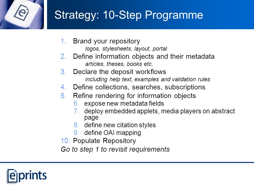 Strategy: 10-Step Programme 1.Brand your repository logos, stylesheets, layout, portal 2.Define information objects and their metadata articles, theses, books etc.