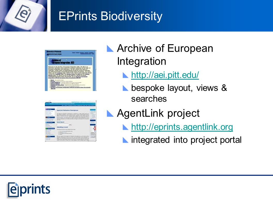 EPrints Biodiversity Archive of European Integration http://aei.pitt.edu/ bespoke layout, views & searches AgentLink project http://eprints.agentlink.org integrated into project portal