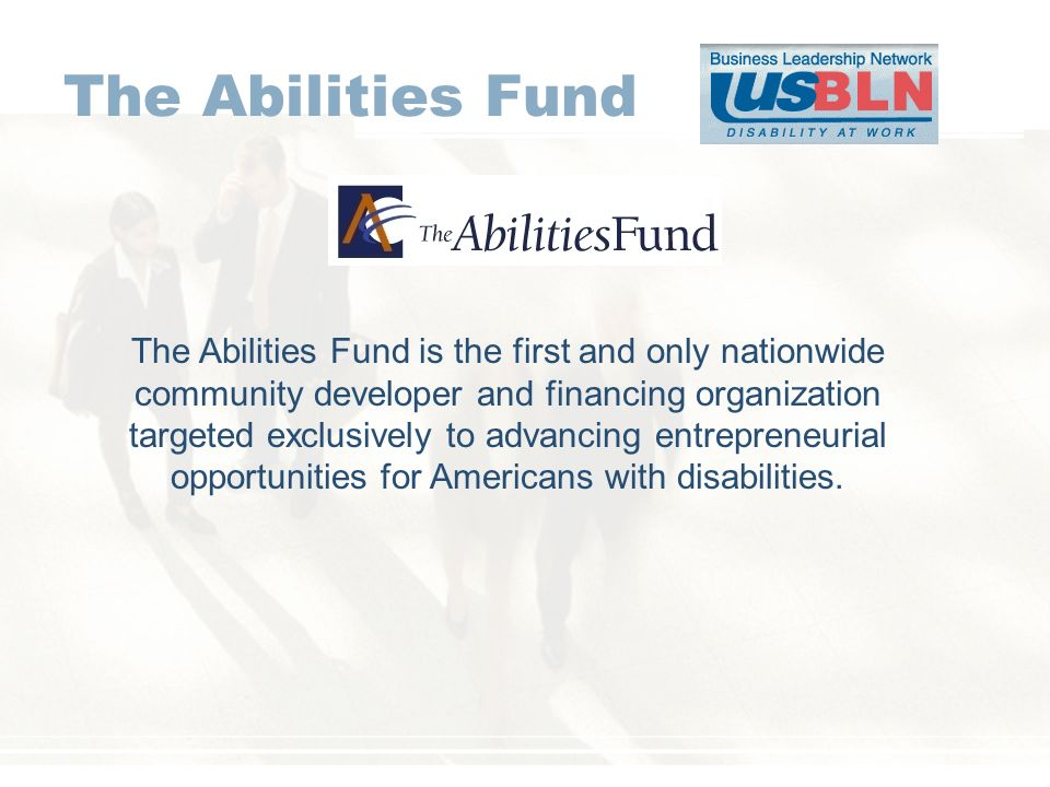 The Abilities Fund The Abilities Fund is the first and only nationwide community developer and financing organization targeted exclusively to advancing entrepreneurial opportunities for Americans with disabilities.