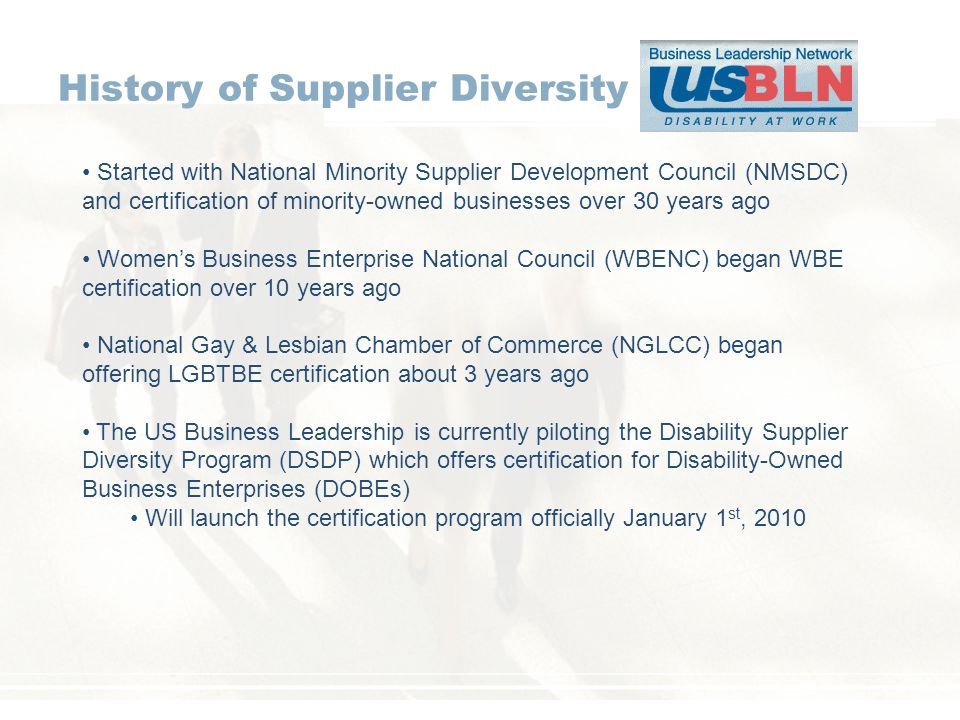 History of Supplier Diversity Started with National Minority Supplier Development Council (NMSDC) and certification of minority-owned businesses over 30 years ago Womens Business Enterprise National Council (WBENC) began WBE certification over 10 years ago National Gay & Lesbian Chamber of Commerce (NGLCC) began offering LGBTBE certification about 3 years ago The US Business Leadership is currently piloting the Disability Supplier Diversity Program (DSDP) which offers certification for Disability-Owned Business Enterprises (DOBEs) Will launch the certification program officially January 1 st, 2010