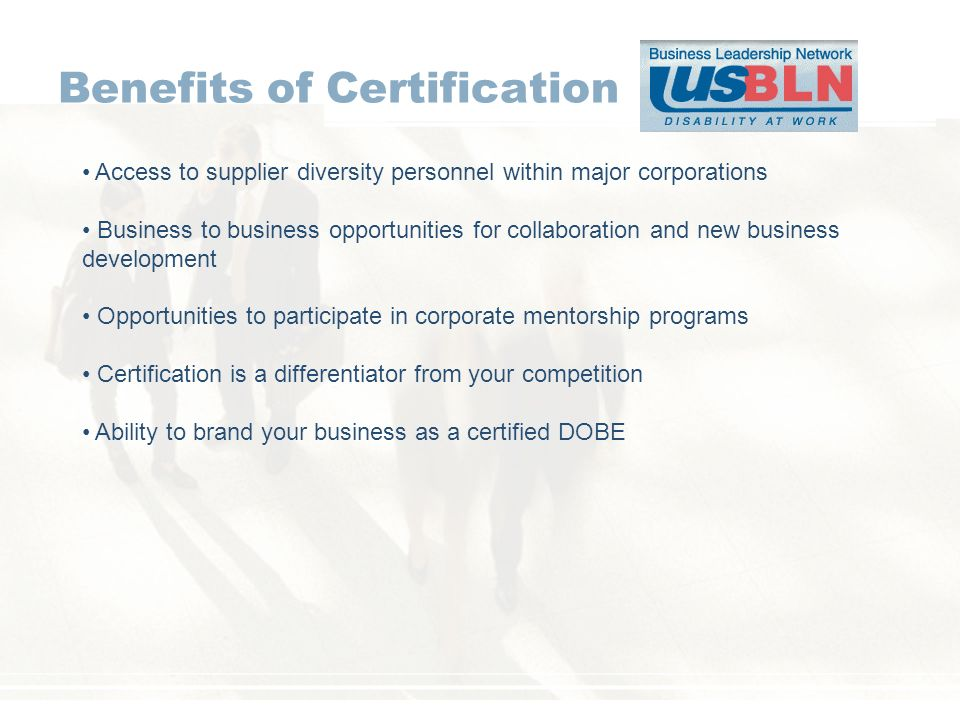 Benefits of Certification Access to supplier diversity personnel within major corporations Business to business opportunities for collaboration and new business development Opportunities to participate in corporate mentorship programs Certification is a differentiator from your competition Ability to brand your business as a certified DOBE