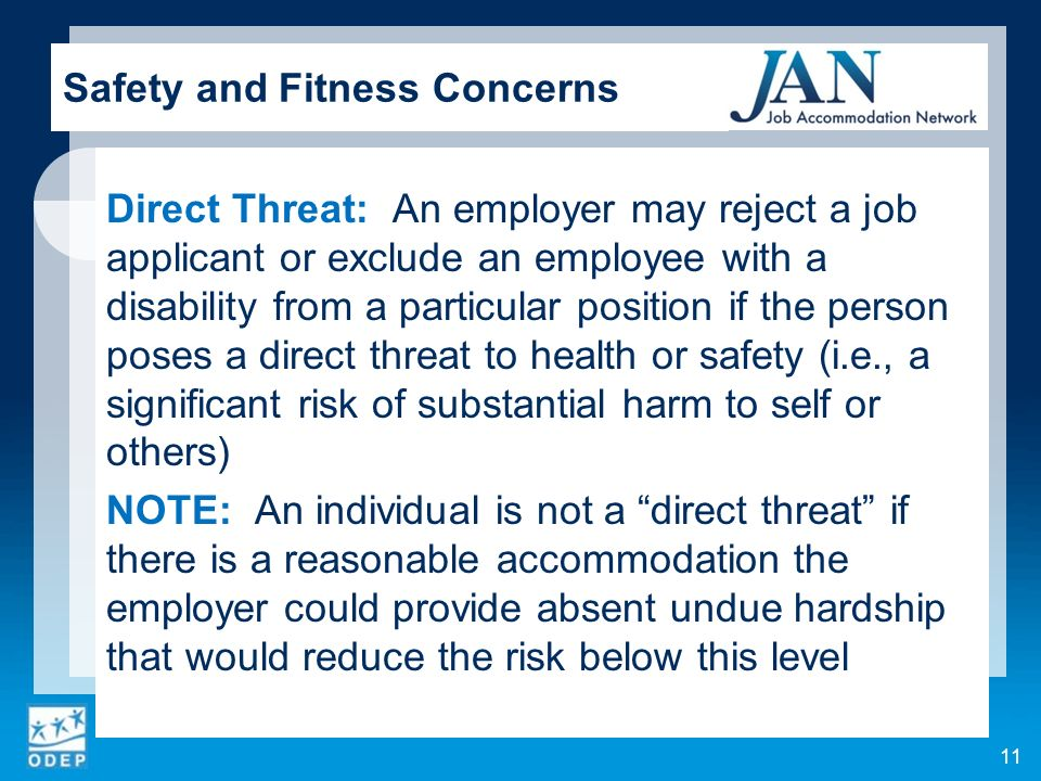 Direct Threat: An employer may reject a job applicant or exclude an employee with a disability from a particular position if the person poses a direct threat to health or safety (i.e., a significant risk of substantial harm to self or others) NOTE: An individual is not a direct threat if there is a reasonable accommodation the employer could provide absent undue hardship that would reduce the risk below this level 11 Safety and Fitness Concerns