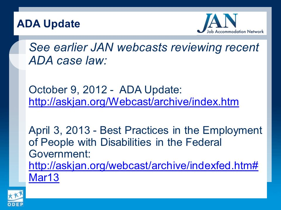 See earlier JAN webcasts reviewing recent ADA case law: October 9, ADA Update:     April 3, Best Practices in the Employment of People with Disabilities in the Federal Government:   Mar13   Mar13 ADA Update