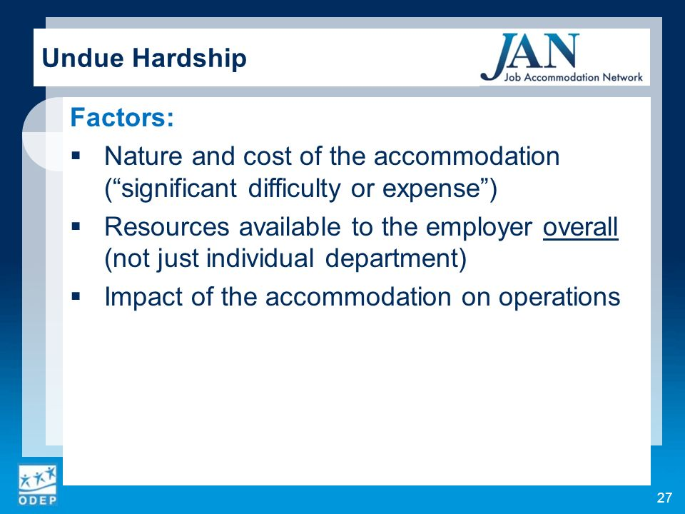 Factors: Nature and cost of the accommodation (significant difficulty or expense) Resources available to the employer overall (not just individual department) Impact of the accommodation on operations Undue Hardship 27