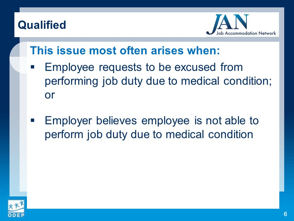 This issue most often arises when: Employee requests to be excused from performing job duty due to medical condition; or Employer believes employee is not able to perform job duty due to medical condition Qualified 6