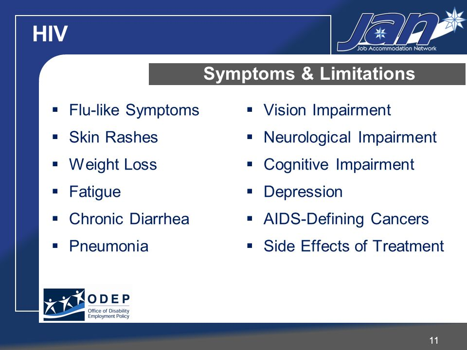 HIV 11 Symptoms & Limitations Flu-like Symptoms Skin Rashes Weight Loss Fatigue Chronic Diarrhea Pneumonia Vision Impairment Neurological Impairment Cognitive Impairment Depression AIDS-Defining Cancers Side Effects of Treatment