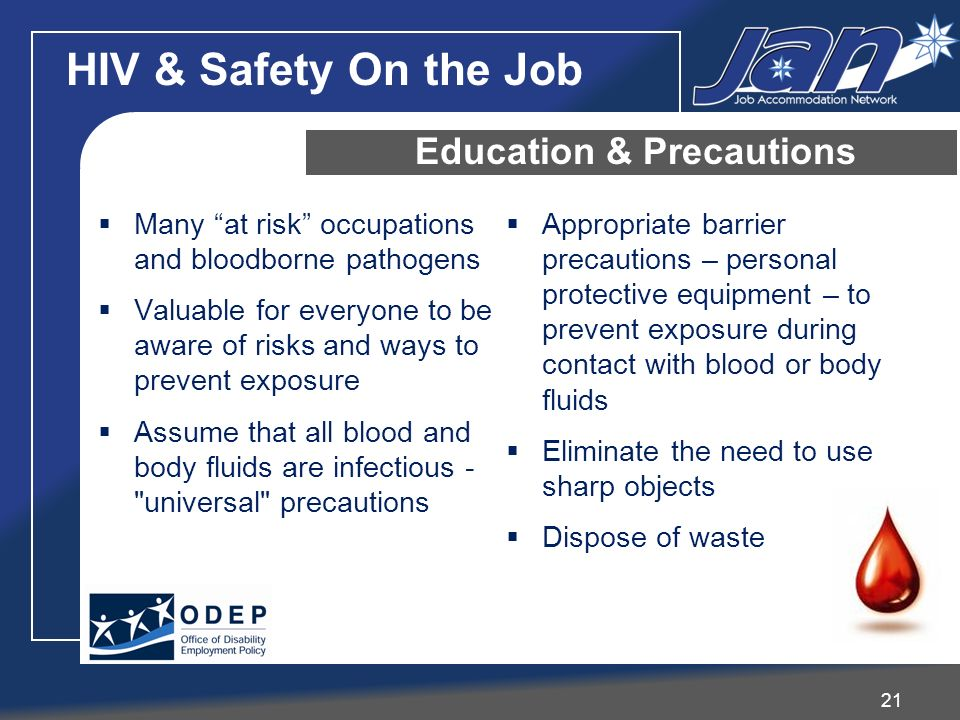 HIV & Safety On the Job 21 Education & Precautions Many at risk occupations and bloodborne pathogens Valuable for everyone to be aware of risks and ways to prevent exposure Assume that all blood and body fluids are infectious - universal precautions Appropriate barrier precautions – personal protective equipment – to prevent exposure during contact with blood or body fluids Eliminate the need to use sharp objects Dispose of waste
