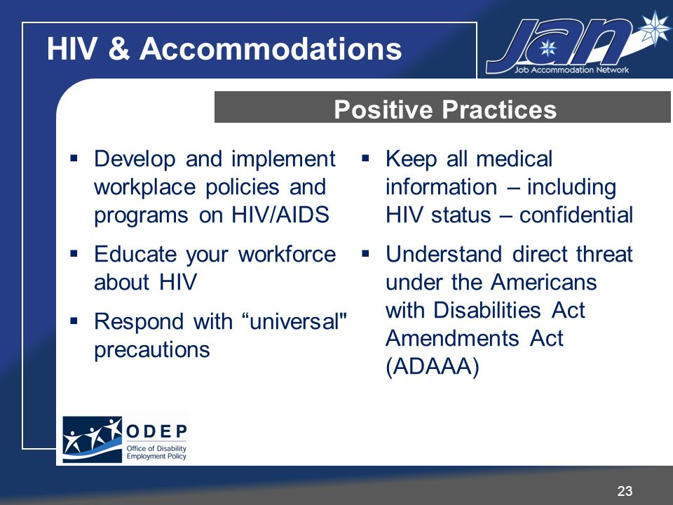 HIV & Accommodations 23 Positive Practices Develop and implement workplace policies and programs on HIV/AIDS Educate your workforce about HIV Respond with universal precautions Keep all medical information – including HIV status – confidential Understand direct threat under the Americans with Disabilities Act Amendments Act (ADAAA)