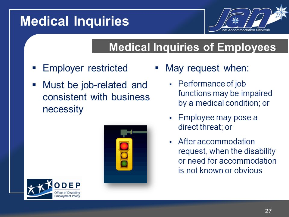 Employer restricted Must be job-related and consistent with business necessity May request when: Performance of job functions may be impaired by a medical condition; or Employee may pose a direct threat; or After accommodation request, when the disability or need for accommodation is not known or obvious Medical Inquiries of Employees 27 Medical Inquiries