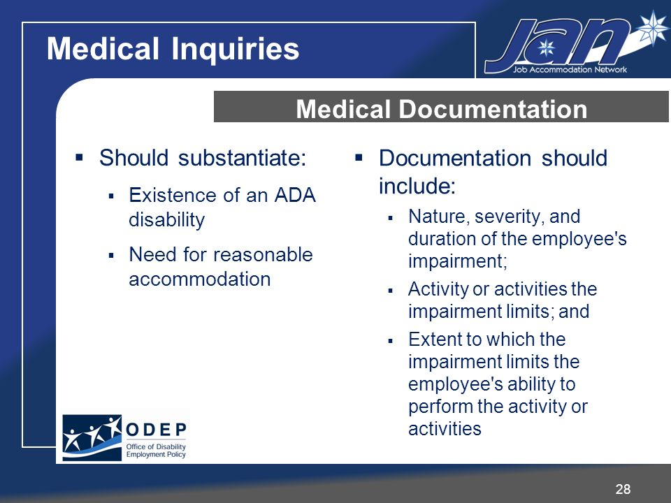 Should substantiate: Existence of an ADA disability Need for reasonable accommodation Documentation should include: Nature, severity, and duration of the employee s impairment; Activity or activities the impairment limits; and Extent to which the impairment limits the employee s ability to perform the activity or activities Medical Documentation 28 Medical Inquiries