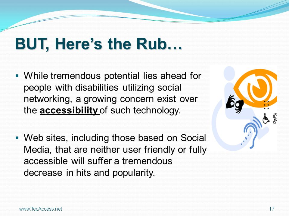 www.TecAccess.net 17 BUT, Heres the Rub… While tremendous potential lies ahead for people with disabilities utilizing social networking, a growing concern exist over the accessibility of such technology.