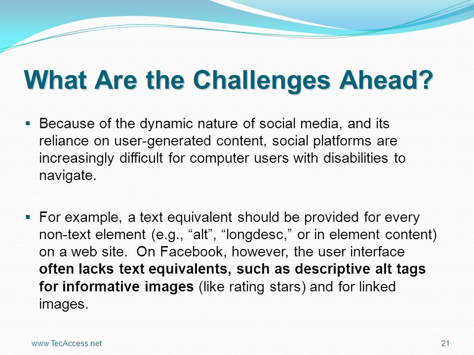 www.TecAccess.net 21 Because of the dynamic nature of social media, and its reliance on user-generated content, social platforms are increasingly difficult for computer users with disabilities to navigate.