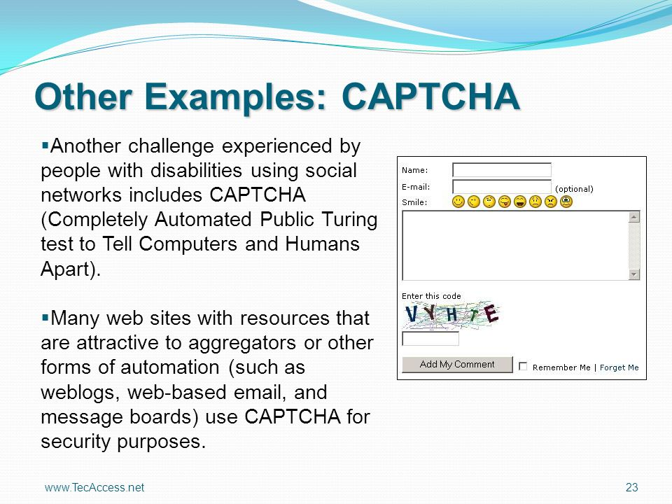 www.TecAccess.net 23 Other Examples: CAPTCHA Another challenge experienced by people with disabilities using social networks includes CAPTCHA (Completely Automated Public Turing test to Tell Computers and Humans Apart).