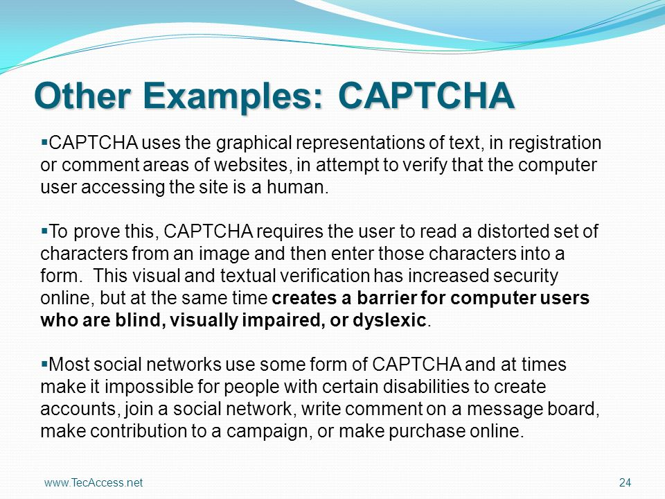 www.TecAccess.net 24 Other Examples: CAPTCHA CAPTCHA uses the graphical representations of text, in registration or comment areas of websites, in attempt to verify that the computer user accessing the site is a human.