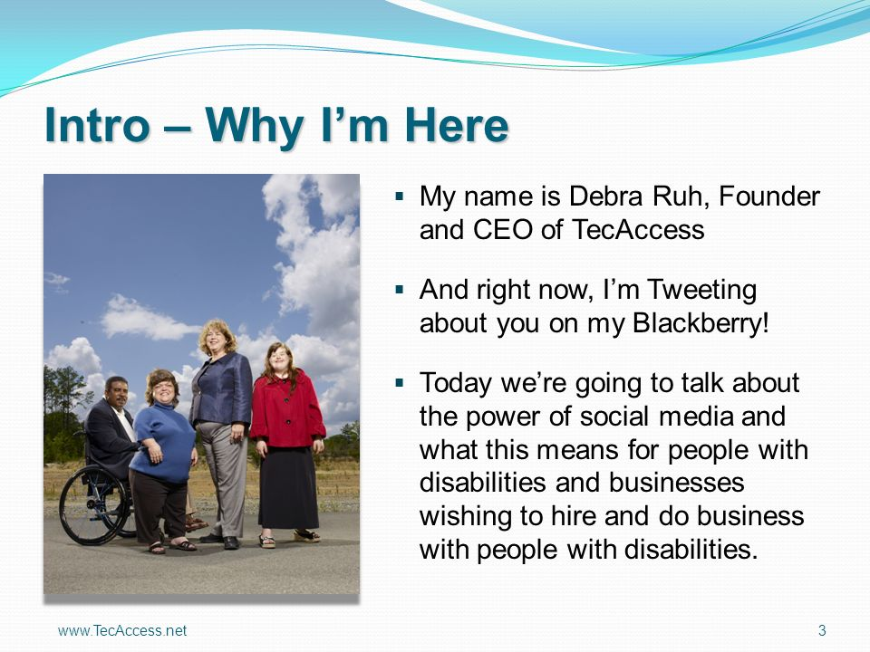 www.TecAccess.net 3 Intro – Why Im Here My name is Debra Ruh, Founder and CEO of TecAccess And right now, Im Tweeting about you on my Blackberry.