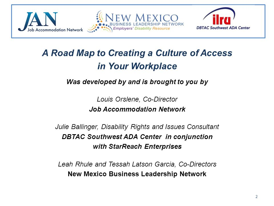 A Road Map to Creating a Culture of Access in Your Workplace Was developed by and is brought to you by Louis Orslene, Co-Director Job Accommodation Network Julie Ballinger, Disability Rights and Issues Consultant DBTAC Southwest ADA Center in conjunction with StarReach Enterprises Leah Rhule and Tessah Latson Garcia, Co-Directors New Mexico Business Leadership Network 2