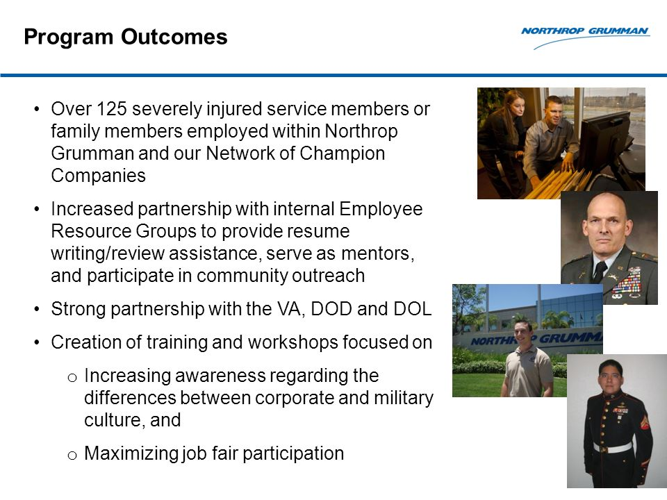 Program Outcomes Over 125 severely injured service members or family members employed within Northrop Grumman and our Network of Champion Companies Increased partnership with internal Employee Resource Groups to provide resume writing/review assistance, serve as mentors, and participate in community outreach Strong partnership with the VA, DOD and DOL Creation of training and workshops focused on o Increasing awareness regarding the differences between corporate and military culture, and o Maximizing job fair participation
