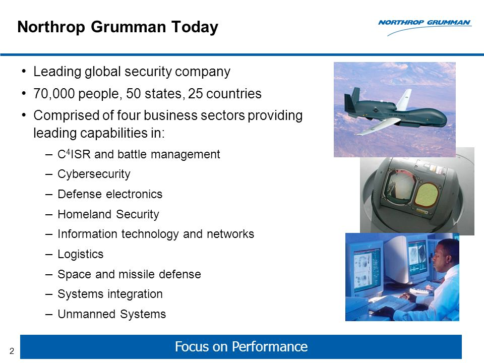 Northrop Grumman Today Leading global security company 70,000 people, 50 states, 25 countries Comprised of four business sectors providing leading capabilities in: – C 4 ISR and battle management – Cybersecurity – Defense electronics – Homeland Security – Information technology and networks – Logistics – Space and missile defense – Systems integration – Unmanned Systems Focus on Performance 2