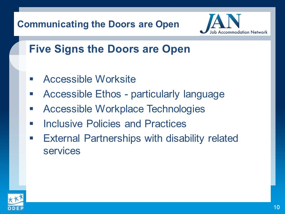 Five Signs the Doors are Open Accessible Worksite Accessible Ethos - particularly language Accessible Workplace Technologies Inclusive Policies and Practices External Partnerships with disability related services 10 Communicating the Doors are Open