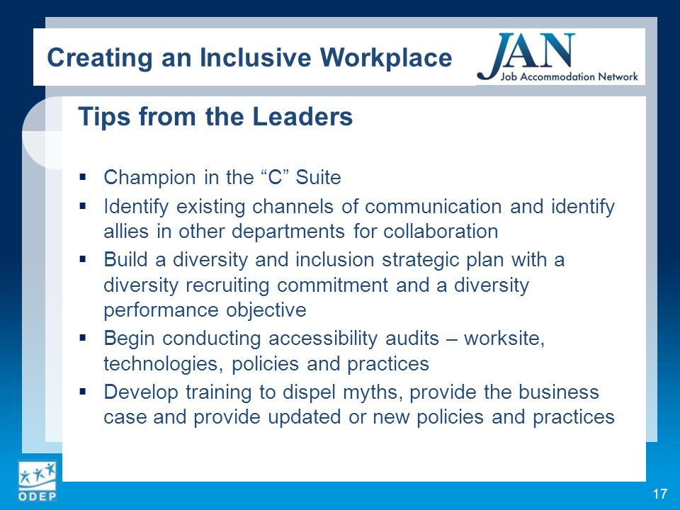 Tips from the Leaders Champion in the C Suite Identify existing channels of communication and identify allies in other departments for collaboration Build a diversity and inclusion strategic plan with a diversity recruiting commitment and a diversity performance objective Begin conducting accessibility audits – worksite, technologies, policies and practices Develop training to dispel myths, provide the business case and provide updated or new policies and practices 17 Creating an Inclusive Workplace