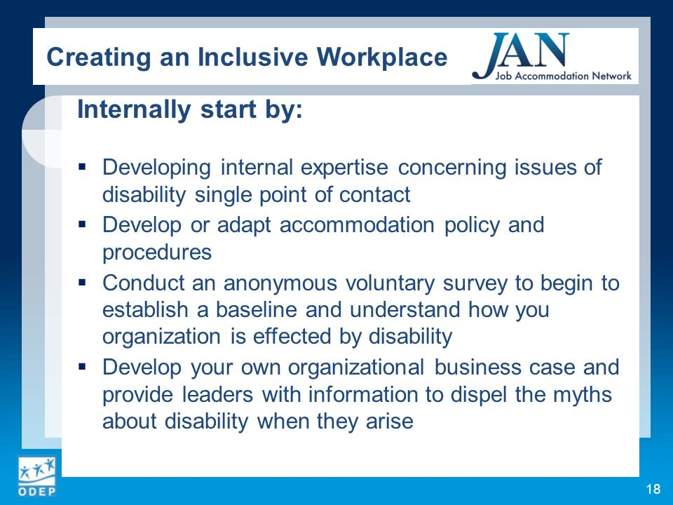 Internally start by: Developing internal expertise concerning issues of disability single point of contact Develop or adapt accommodation policy and procedures Conduct an anonymous voluntary survey to begin to establish a baseline and understand how you organization is effected by disability Develop your own organizational business case and provide leaders with information to dispel the myths about disability when they arise 18 Creating an Inclusive Workplace