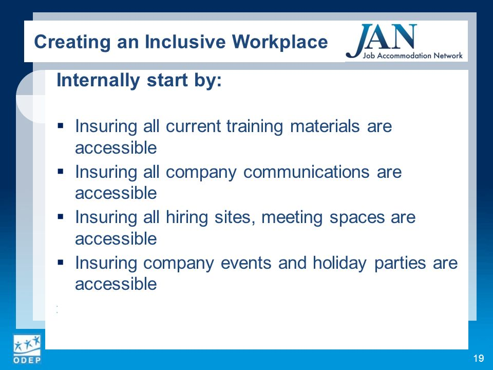 Internally start by: Insuring all current training materials are accessible Insuring all company communications are accessible Insuring all hiring sites, meeting spaces are accessible Insuring company events and holiday parties are accessible 19 Creating an Inclusive Workplace
