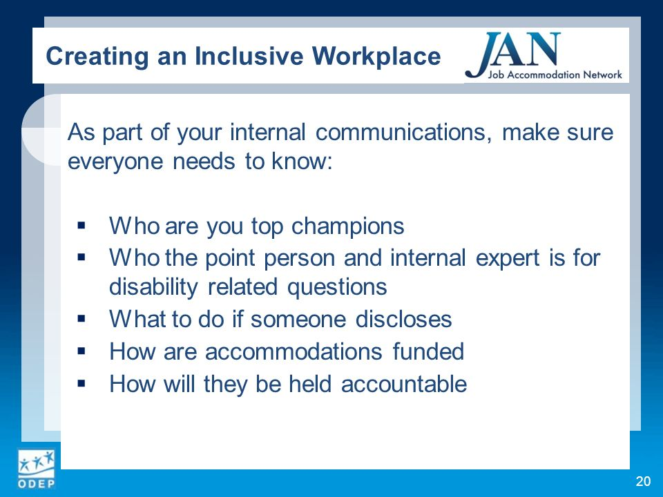 As part of your internal communications, make sure everyone needs to know: Who are you top champions Who the point person and internal expert is for disability related questions What to do if someone discloses How are accommodations funded How will they be held accountable 20 Creating an Inclusive Workplace