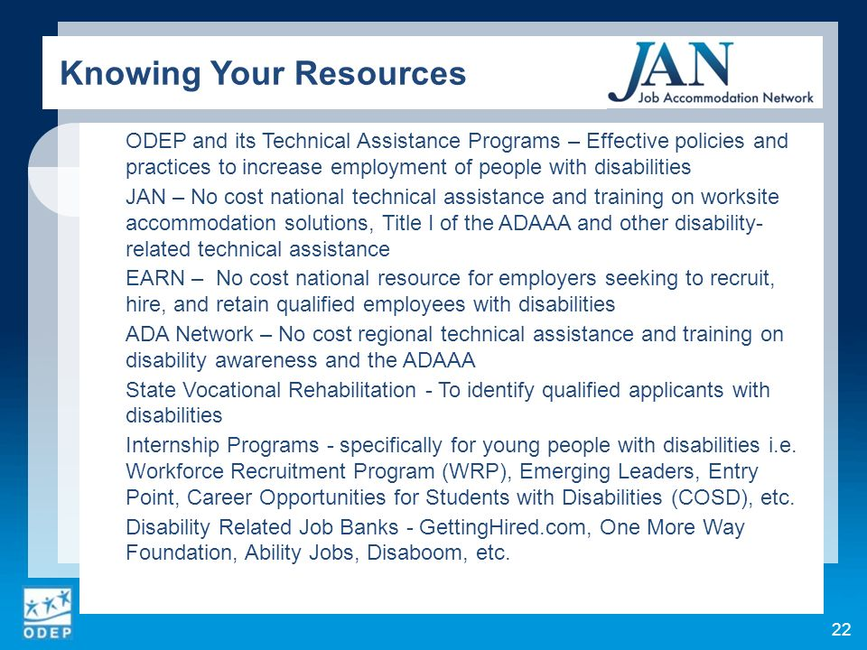 ODEP and its Technical Assistance Programs – Effective policies and practices to increase employment of people with disabilities JAN – No cost national technical assistance and training on worksite accommodation solutions, Title I of the ADAAA and other disability- related technical assistance EARN – No cost national resource for employers seeking to recruit, hire, and retain qualified employees with disabilities ADA Network – No cost regional technical assistance and training on disability awareness and the ADAAA State Vocational Rehabilitation - To identify qualified applicants with disabilities Internship Programs - specifically for young people with disabilities i.e.