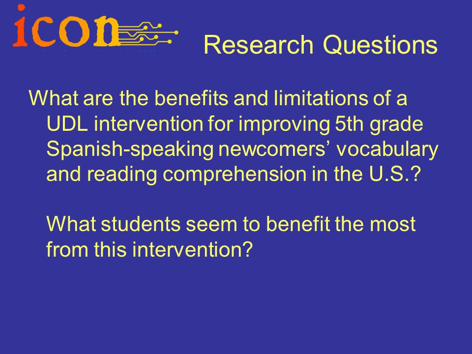 Research Questions What are the benefits and limitations of a UDL intervention for improving 5th grade Spanish-speaking newcomers vocabulary and reading comprehension in the U.S..