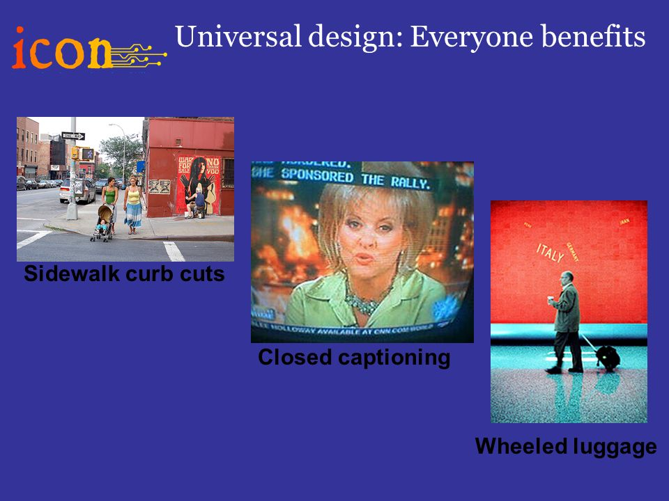 Universal design: Everyone benefits Closed captioning Wheeled luggage Sidewalk curb cuts