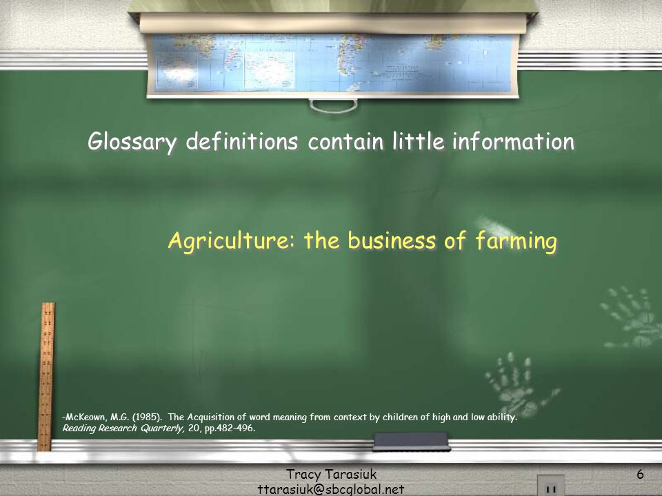 Tracy Tarasiuk ttarasiuk@sbcglobal.net 6 Glossary definitions contain little information Agriculture: the business of farming -McKeown, M.G.