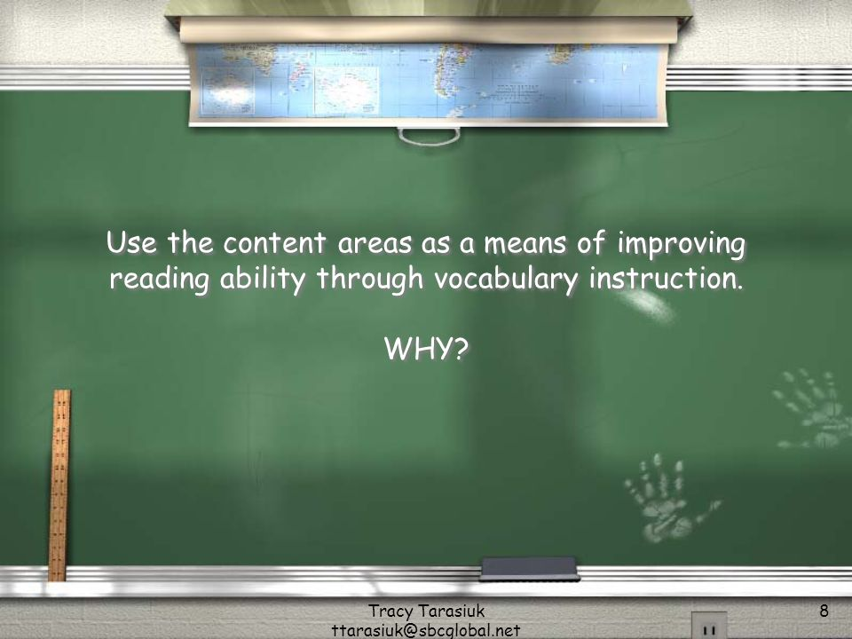 Tracy Tarasiuk ttarasiuk@sbcglobal.net 8 Use the content areas as a means of improving reading ability through vocabulary instruction.